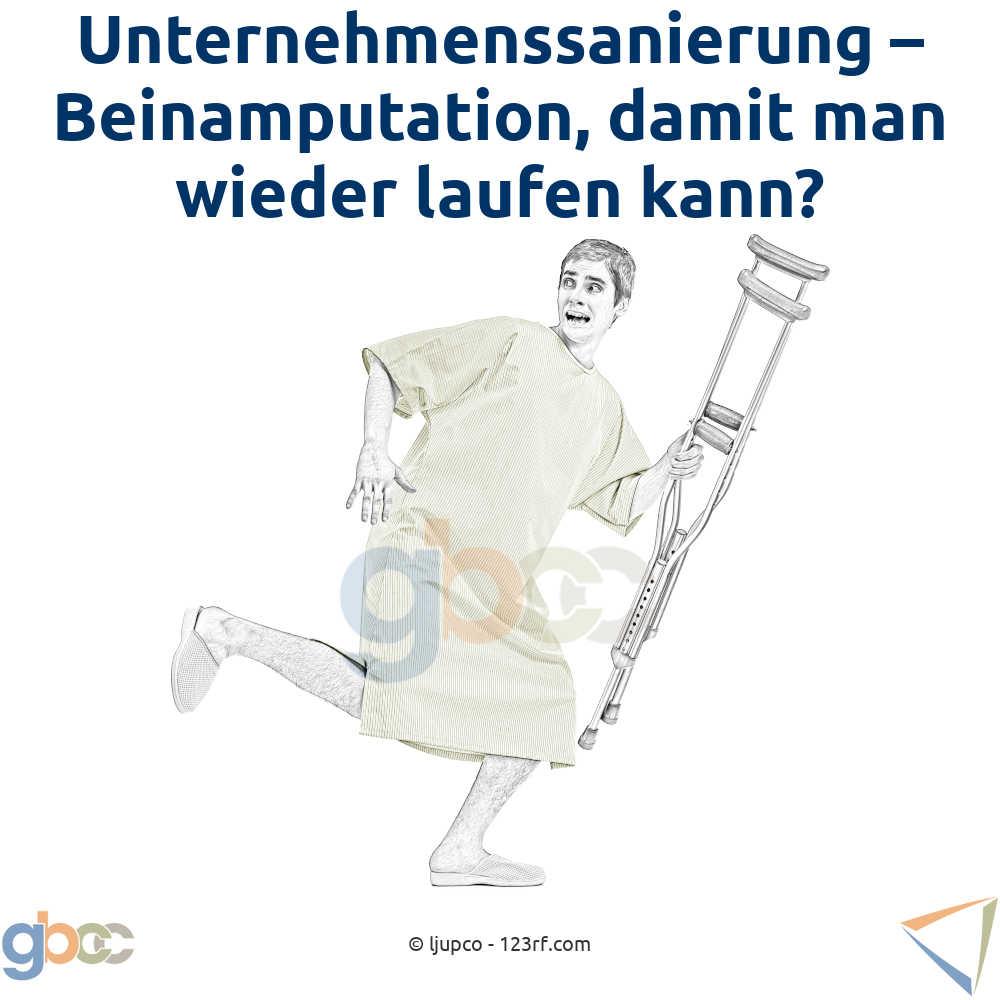Unternehmenssanierung: Beinamputation, damit man wieder laufen kann?